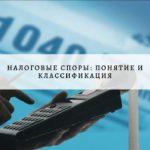 Налоговые споры: понятие, сущность, классификация