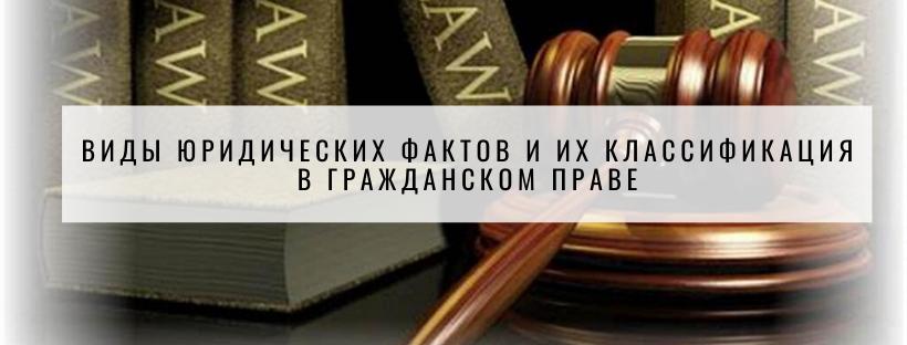 Виды юридических фактов и их классификация в гражданском праве