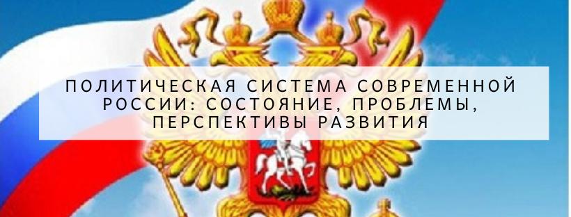 politicheskaya-sistema-sovremennoj-rossii-sostoyanie,-problemy,-perspektivy-razvitiya